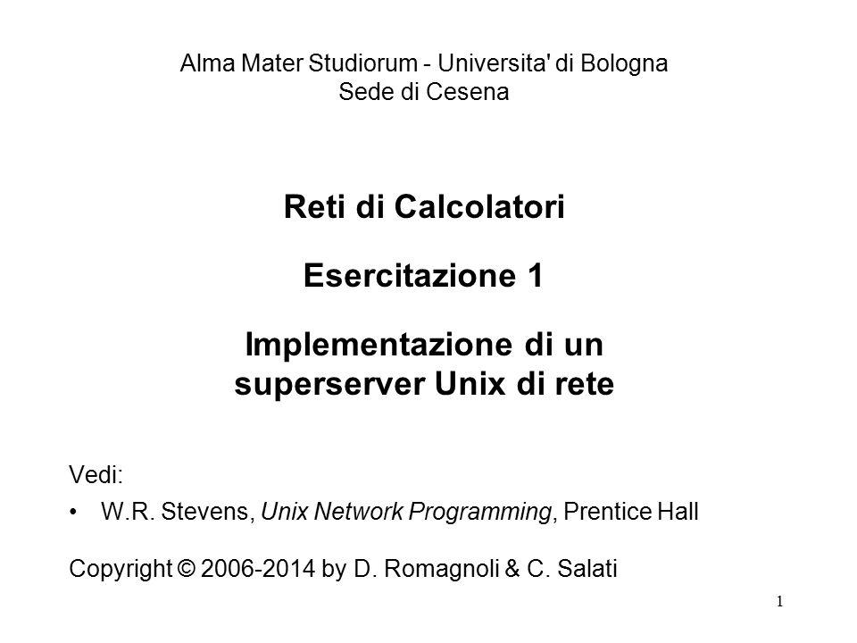 1 Reti di Calcolatori Esercitazione 1 Implementazione di un superserver Unix di rete Vedi: W.R. Stevens, Unix Network Programming, Prentice Hall Copyr