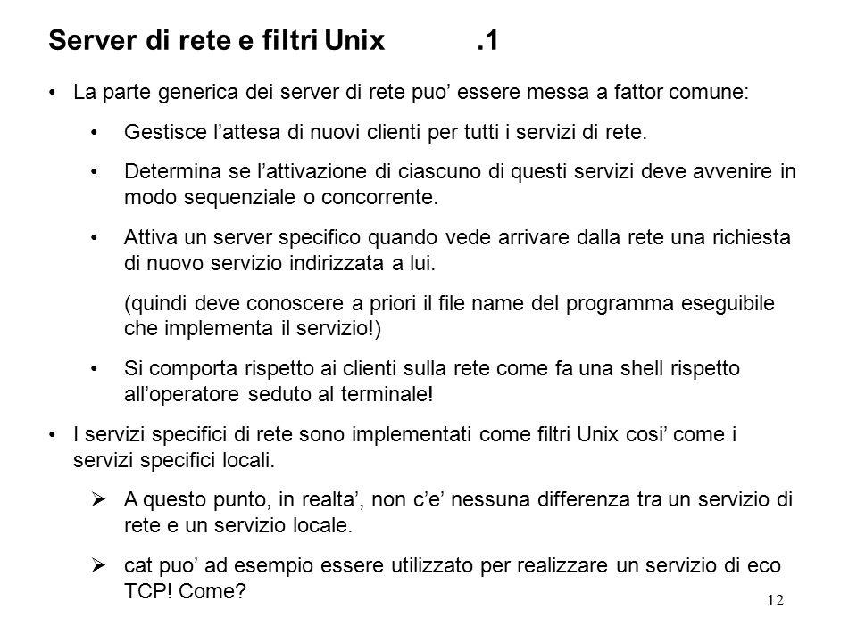 12 Server di rete e filtri Unix.1 La parte generica dei server di rete puo' essere messa a fattor comune: Gestisce l'attesa di nuovi clienti per tutti i servizi di rete.