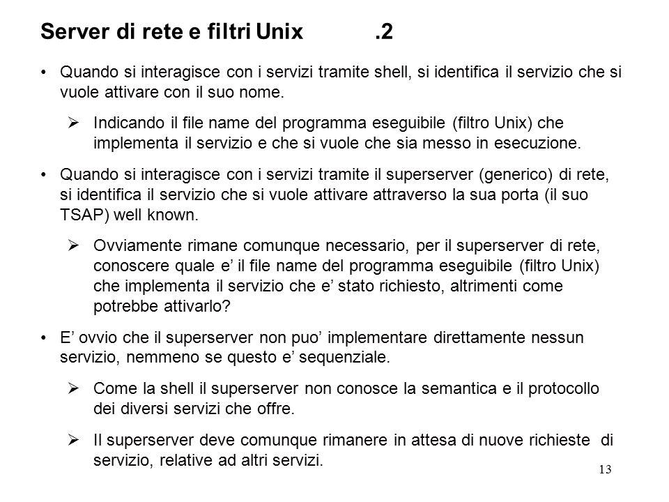 13 Server di rete e filtri Unix.2 Quando si interagisce con i servizi tramite shell, si identifica il servizio che si vuole attivare con il suo nome.