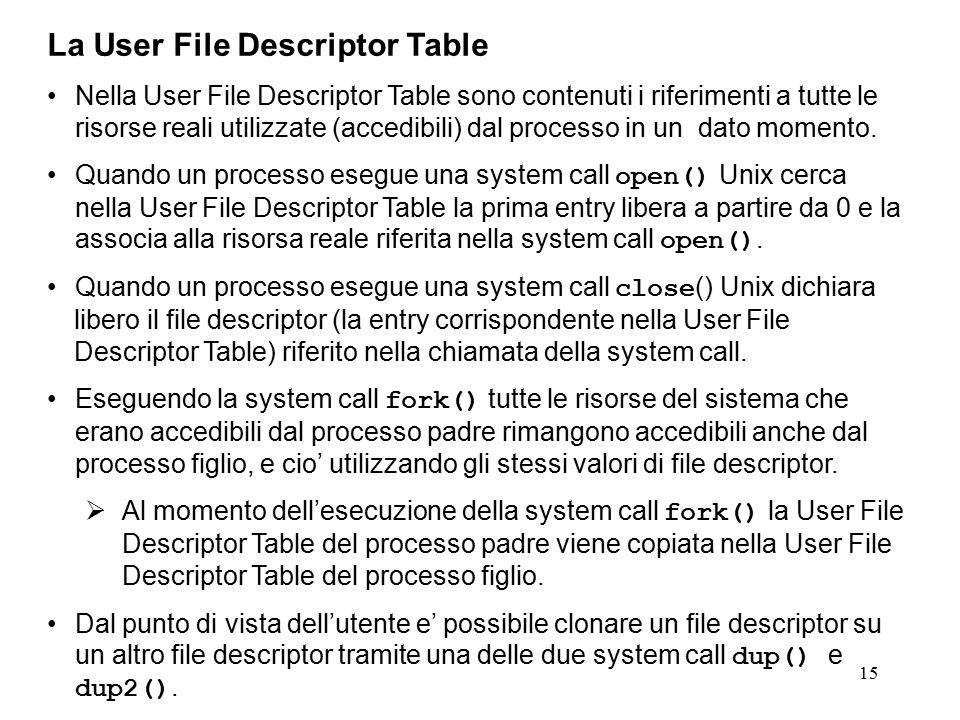 15 La User File Descriptor Table Nella User File Descriptor Table sono contenuti i riferimenti a tutte le risorse reali utilizzate (accedibili) dal processo in un dato momento.