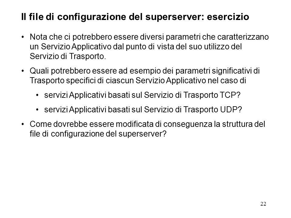 22 Il file di configurazione del superserver: esercizio Nota che ci potrebbero essere diversi parametri che caratterizzano un Servizio Applicativo dal punto di vista del suo utilizzo del Servizio di Trasporto.