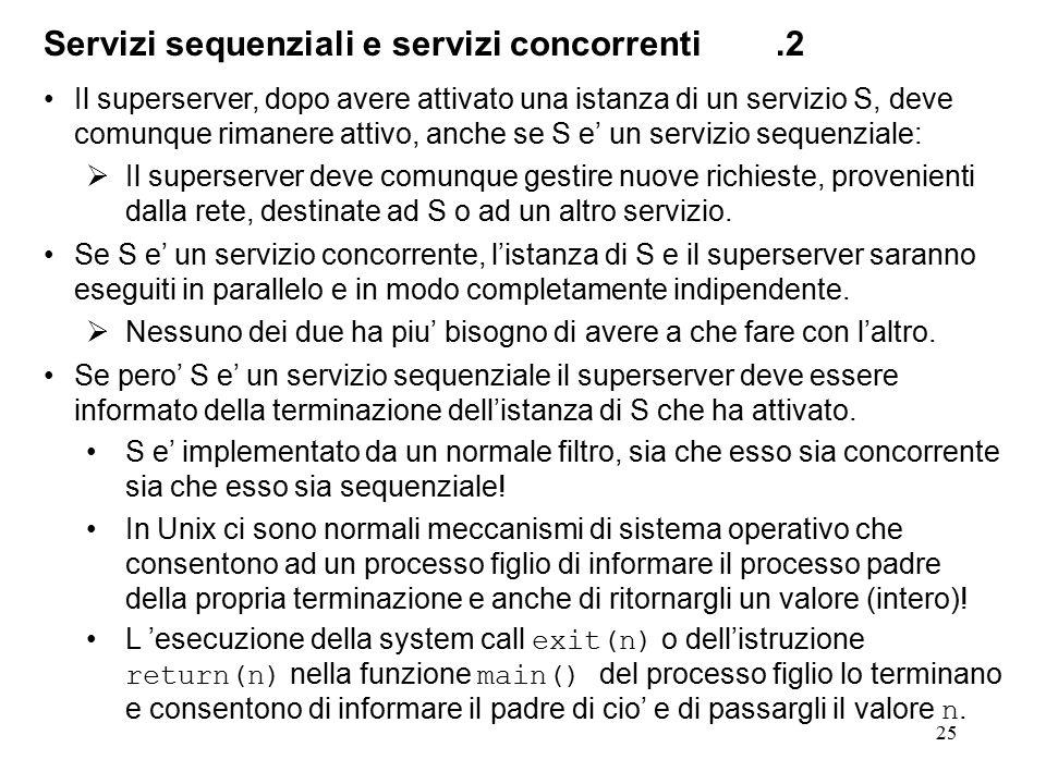 25 Servizi sequenziali e servizi concorrenti.2 Il superserver, dopo avere attivato una istanza di un servizio S, deve comunque rimanere attivo, anche se S e' un servizio sequenziale:  Il superserver deve comunque gestire nuove richieste, provenienti dalla rete, destinate ad S o ad un altro servizio.