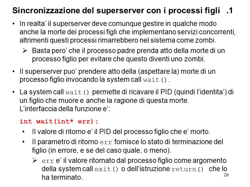 26 Sincronizzazione del superserver con i processi figli.1 In realta' il superserver deve comunque gestire in qualche modo anche la morte dei processi figli che implementano servizi concorrenti, altrimenti questi processi rimarrebbero nel sistema come zombi.