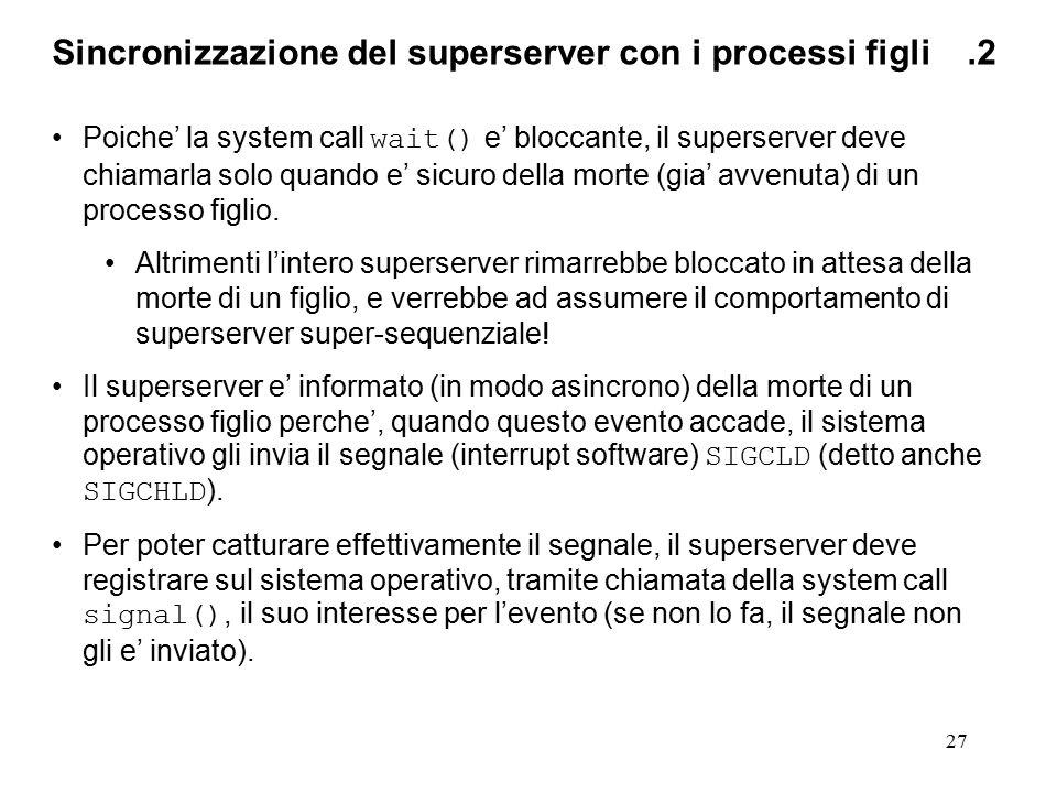 27 Sincronizzazione del superserver con i processi figli.2 Poiche' la system call wait() e' bloccante, il superserver deve chiamarla solo quando e' sicuro della morte (gia' avvenuta) di un processo figlio.