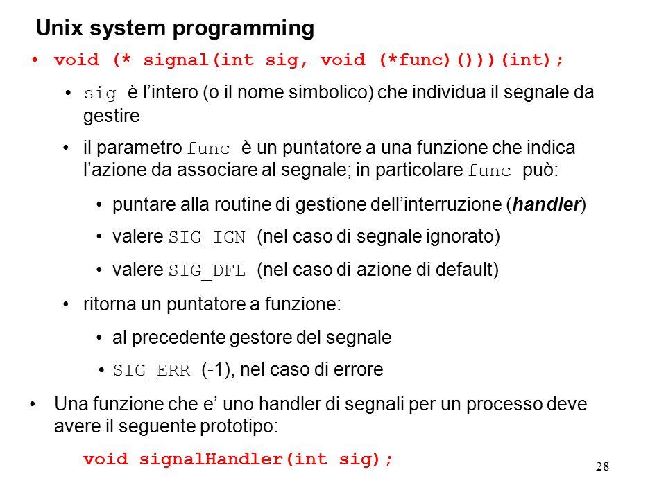 28 Unix system programming void (* signal(int sig, void (*func)()))(int); sig è l'intero (o il nome simbolico) che individua il segnale da gestire il parametro func è un puntatore a una funzione che indica l'azione da associare al segnale; in particolare func può: puntare alla routine di gestione dell'interruzione (handler) valere SIG_IGN (nel caso di segnale ignorato) valere SIG_DFL (nel caso di azione di default) ritorna un puntatore a funzione: al precedente gestore del segnale SIG_ERR (-1), nel caso di errore Una funzione che e' uno handler di segnali per un processo deve avere il seguente prototipo: void signalHandler(int sig);