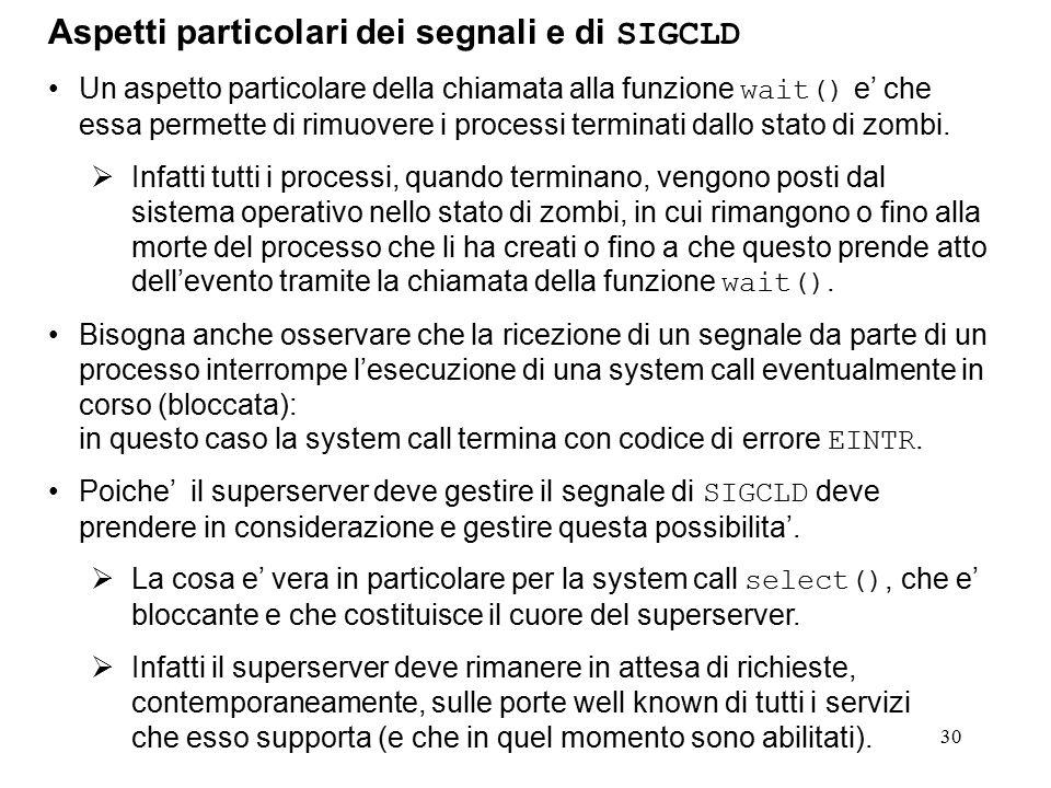30 Aspetti particolari dei segnali e di SIGCLD Un aspetto particolare della chiamata alla funzione wait() e' che essa permette di rimuovere i processi terminati dallo stato di zombi.