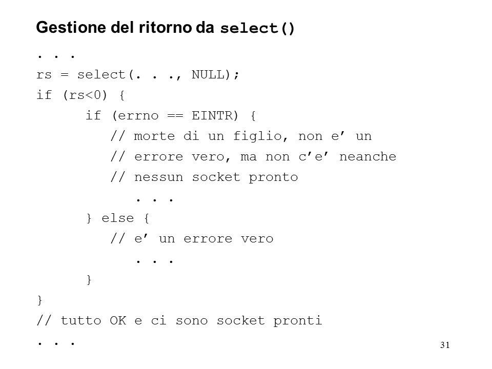 31 Gestione del ritorno da select()... rs = select(..., NULL); if (rs<0) { if (errno == EINTR) { // morte di un figlio, non e' un // errore vero, ma n