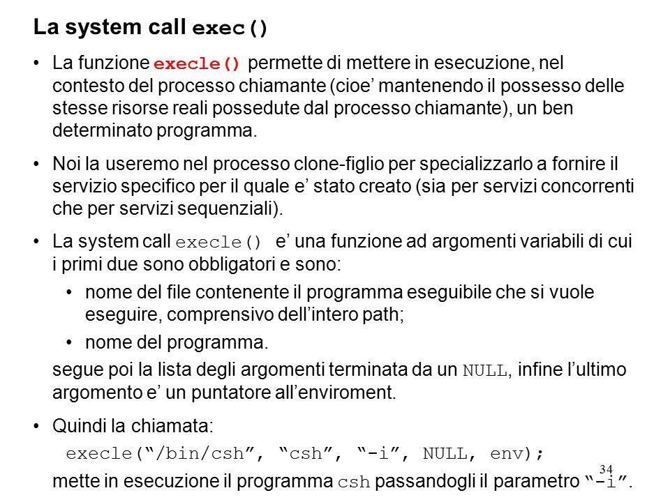 34 La system call exec() La funzione execle() permette di mettere in esecuzione, nel contesto del processo chiamante (cioe' mantenendo il possesso delle stesse risorse reali possedute dal processo chiamante), un ben determinato programma.