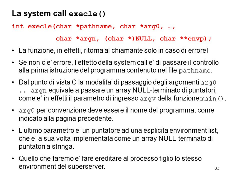 35 La system call execle() int execle(char *pathname, char *arg0, …, char *argn, (char *)NULL, char **envp); La funzione, in effetti, ritorna al chiamante solo in caso di errore.