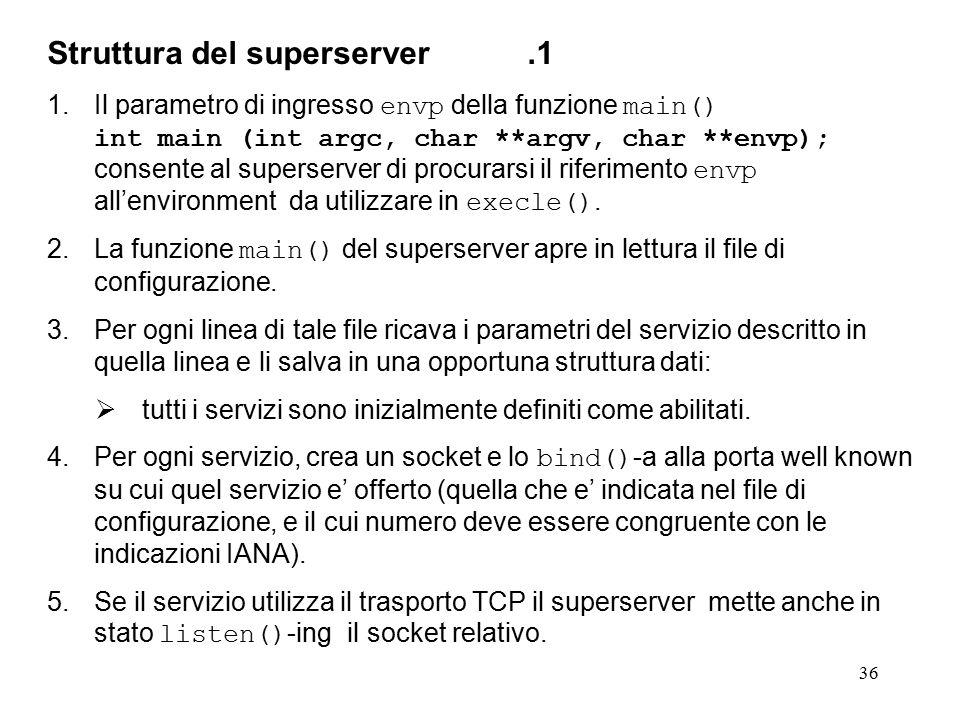 36 Struttura del superserver.1 1.Il parametro di ingresso envp della funzione main() int main (int argc, char **argv, char **envp); consente al superserver di procurarsi il riferimento envp all'environment da utilizzare in execle().