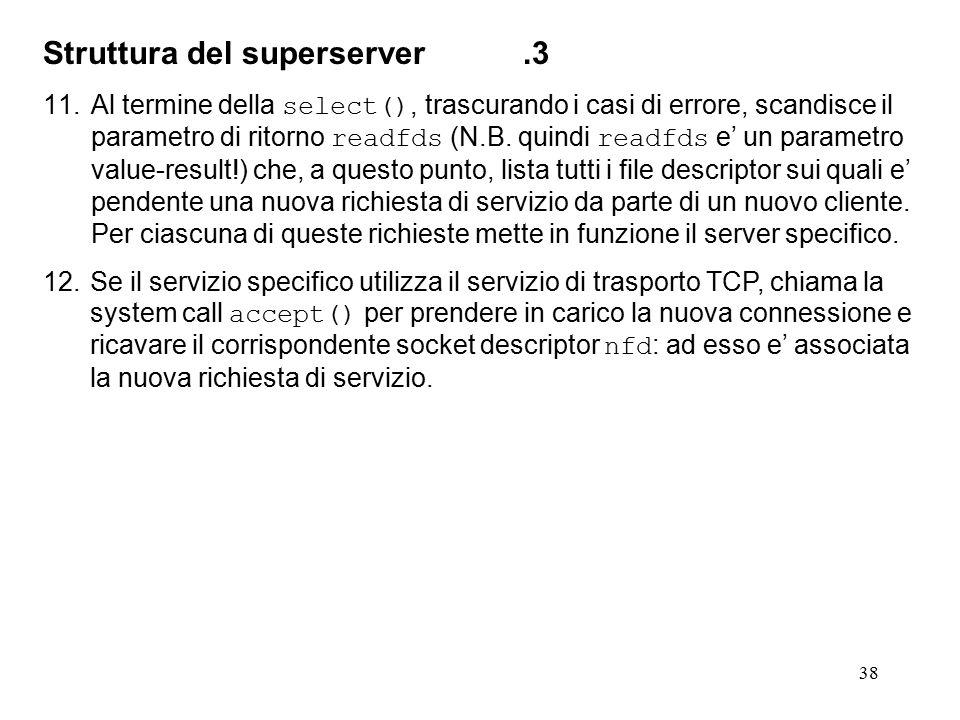 38 Struttura del superserver.3 11.Al termine della select(), trascurando i casi di errore, scandisce il parametro di ritorno readfds (N.B. quindi read