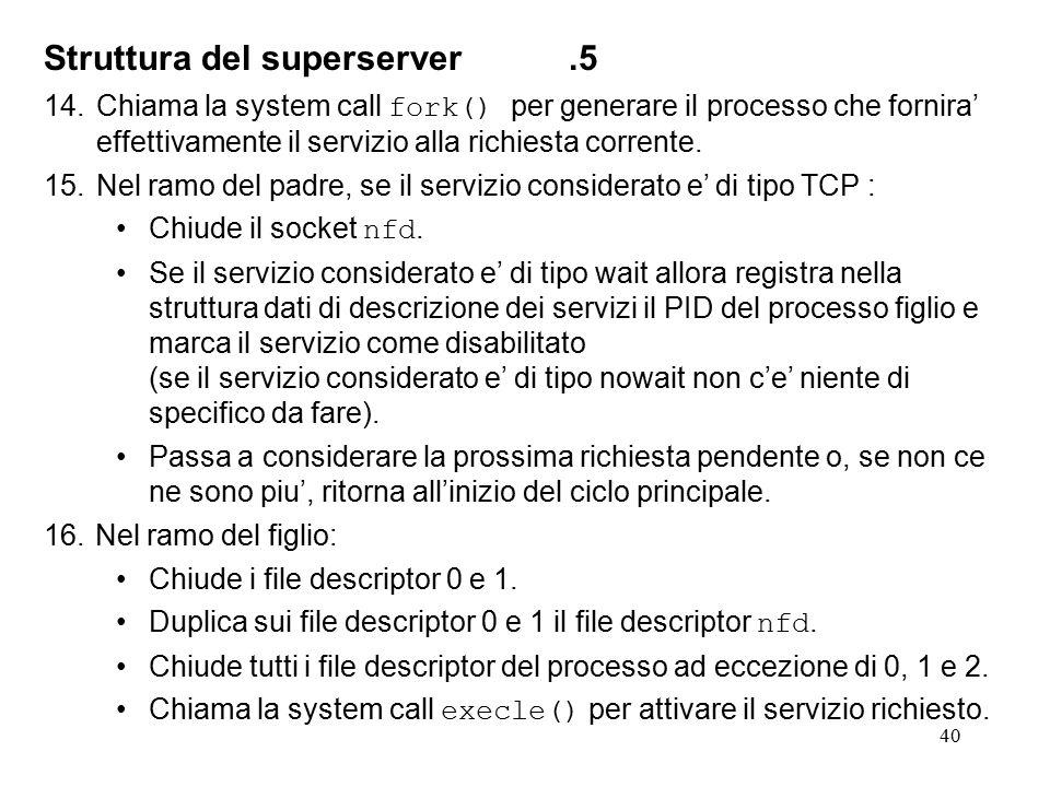 40 Struttura del superserver.5 14.Chiama la system call fork() per generare il processo che fornira' effettivamente il servizio alla richiesta corrente.