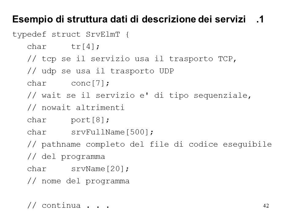 42 Esempio di struttura dati di descrizione dei servizi.1 typedef struct SrvElmT { chartr[4]; // tcp se il servizio usa il trasporto TCP, // udp se usa il trasporto UDP charconc[7]; // wait se il servizio e di tipo sequenziale, // nowait altrimenti charport[8]; charsrvFullName[500]; // pathname completo del file di codice eseguibile // del programma charsrvName[20]; // nome del programma // continua...
