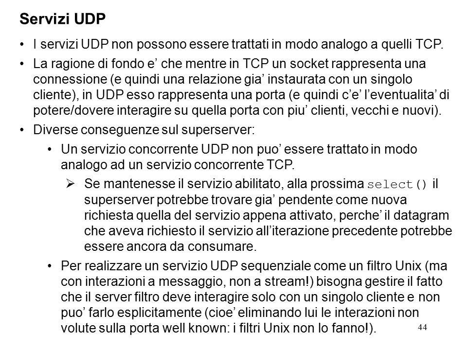 44 Servizi UDP I servizi UDP non possono essere trattati in modo analogo a quelli TCP. La ragione di fondo e' che mentre in TCP un socket rappresenta