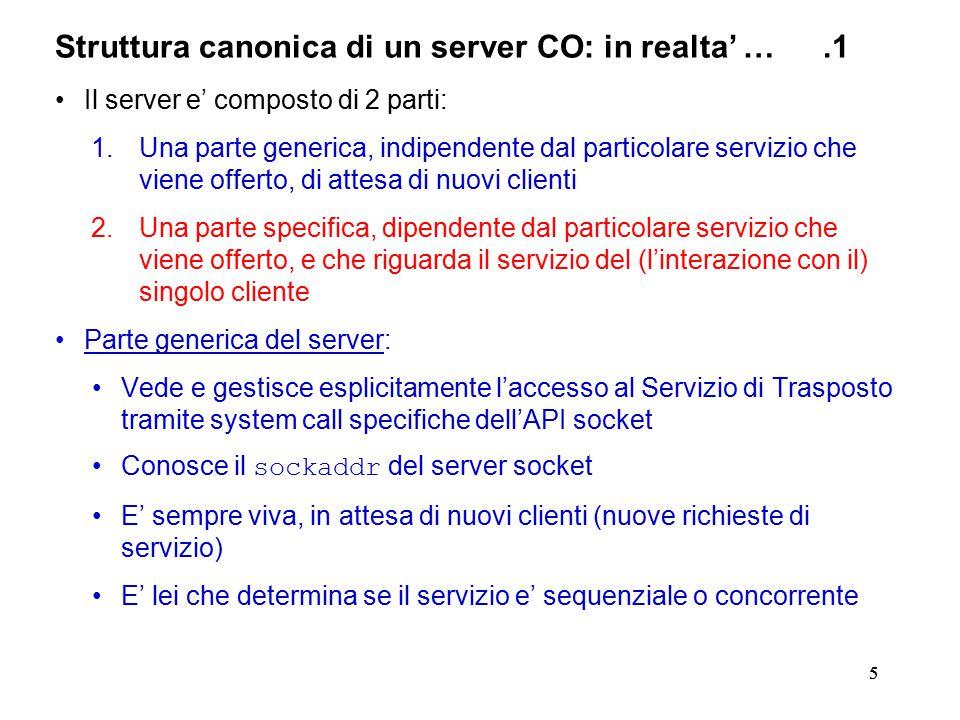 55 Struttura canonica di un server CO: in realta' ….1 Il server e' composto di 2 parti: 1.Una parte generica, indipendente dal particolare servizio che viene offerto, di attesa di nuovi clienti 2.Una parte specifica, dipendente dal particolare servizio che viene offerto, e che riguarda il servizio del (l'interazione con il) singolo cliente Parte generica del server: Vede e gestisce esplicitamente l'accesso al Servizio di Trasposto tramite system call specifiche dell'API socket Conosce il sockaddr del server socket E' sempre viva, in attesa di nuovi clienti (nuove richieste di servizio) E' lei che determina se il servizio e' sequenziale o concorrente
