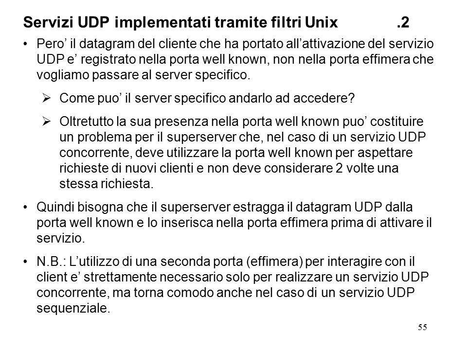 55 Servizi UDP implementati tramite filtri Unix.2 Pero' il datagram del cliente che ha portato all'attivazione del servizio UDP e' registrato nella po