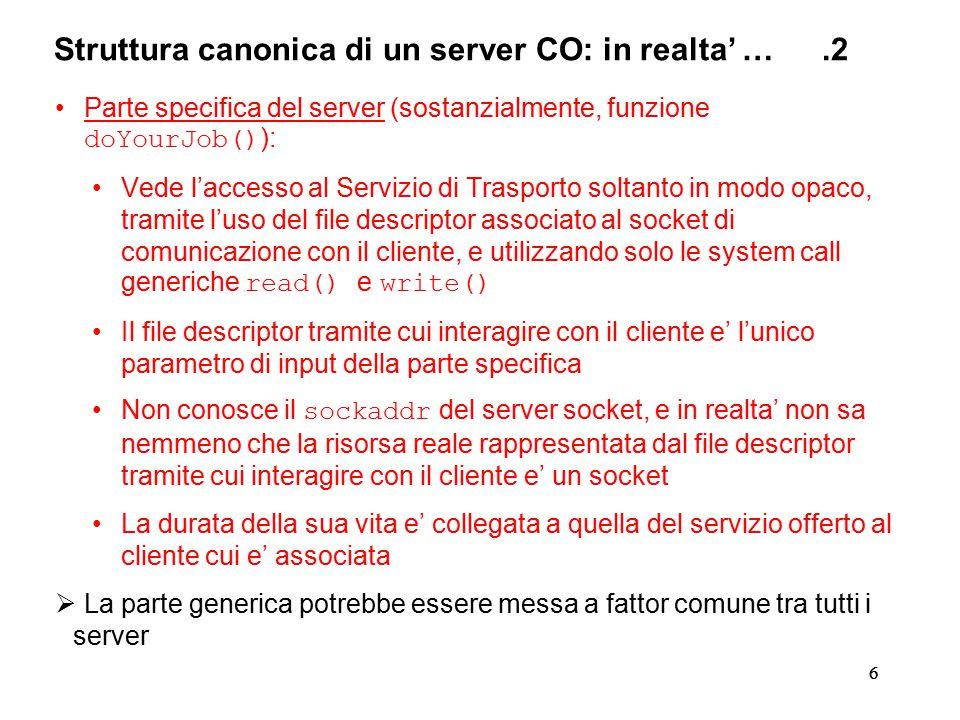 66 Struttura canonica di un server CO: in realta' ….2 Parte specifica del server (sostanzialmente, funzione doYourJob() ): Vede l'accesso al Servizio di Trasporto soltanto in modo opaco, tramite l'uso del file descriptor associato al socket di comunicazione con il cliente, e utilizzando solo le system call generiche read() e write() Il file descriptor tramite cui interagire con il cliente e' l'unico parametro di input della parte specifica Non conosce il sockaddr del server socket, e in realta' non sa nemmeno che la risorsa reale rappresentata dal file descriptor tramite cui interagire con il cliente e' un socket La durata della sua vita e' collegata a quella del servizio offerto al cliente cui e' associata  La parte generica potrebbe essere messa a fattor comune tra tutti i server