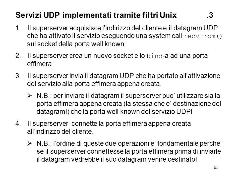 63 Servizi UDP implementati tramite filtri Unix.3 1.Il superserver acquisisce l'indirizzo del cliente e il datagram UDP che ha attivato il servizio eseguendo una system call recvfrom() sul socket della porta well known.