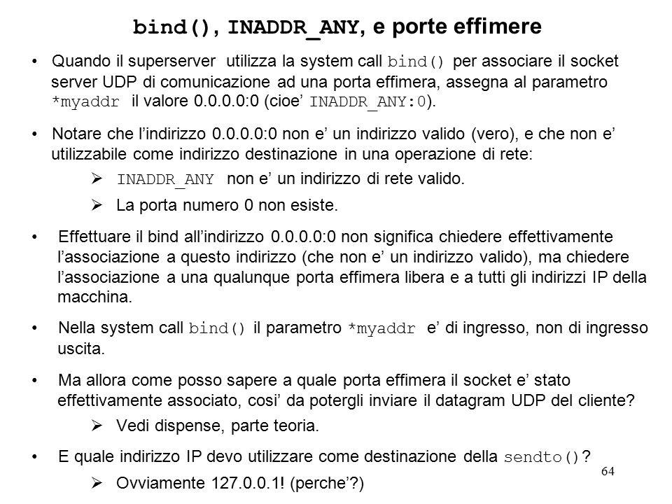 64 bind(), INADDR_ANY, e porte effimere Quando il superserver utilizza la system call bind() per associare il socket server UDP di comunicazione ad una porta effimera, assegna al parametro *myaddr il valore 0.0.0.0:0 (cioe' INADDR_ANY:0 ).