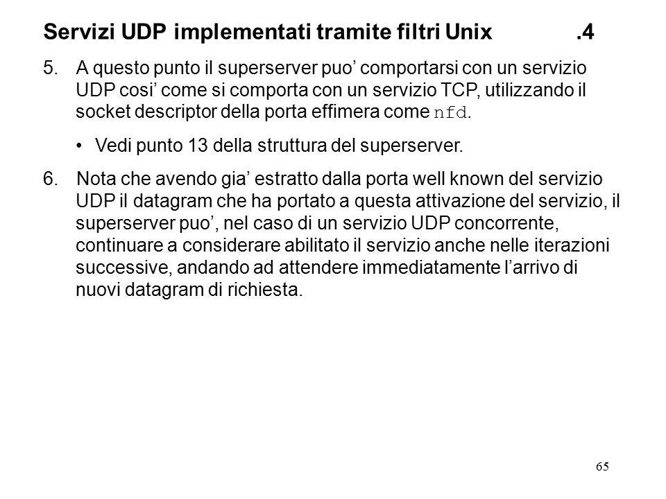 65 Servizi UDP implementati tramite filtri Unix.4 5.A questo punto il superserver puo' comportarsi con un servizio UDP cosi' come si comporta con un servizio TCP, utilizzando il socket descriptor della porta effimera come nfd.
