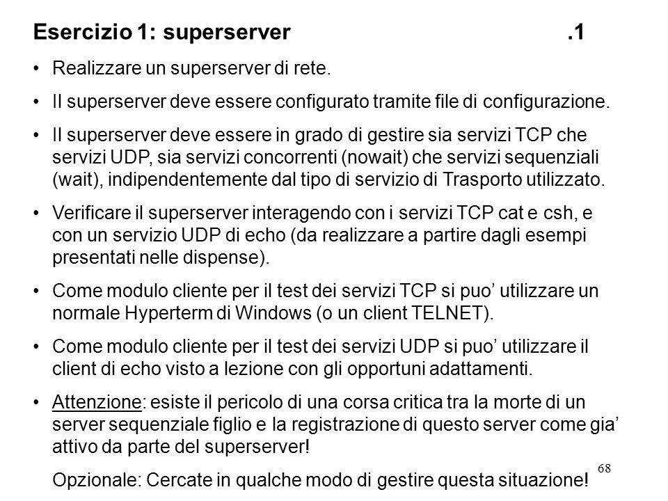 68 Esercizio 1: superserver.1 Realizzare un superserver di rete. Il superserver deve essere configurato tramite file di configurazione. Il superserver