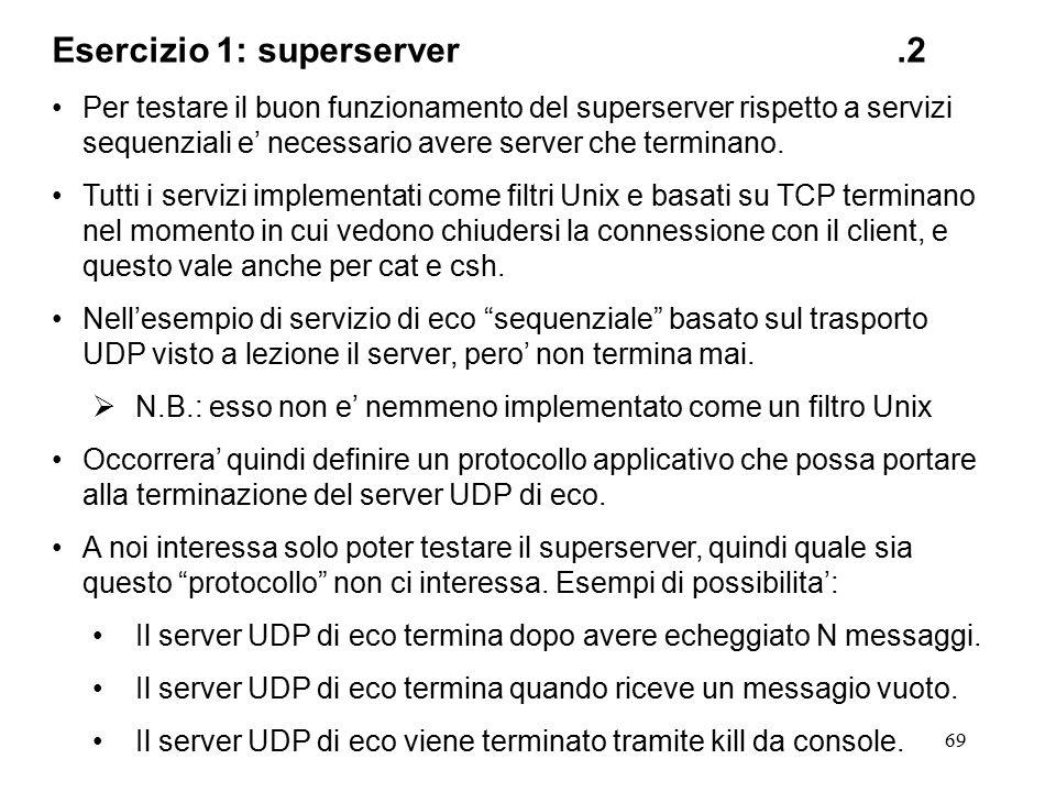 69 Esercizio 1: superserver.2 Per testare il buon funzionamento del superserver rispetto a servizi sequenziali e' necessario avere server che terminano.