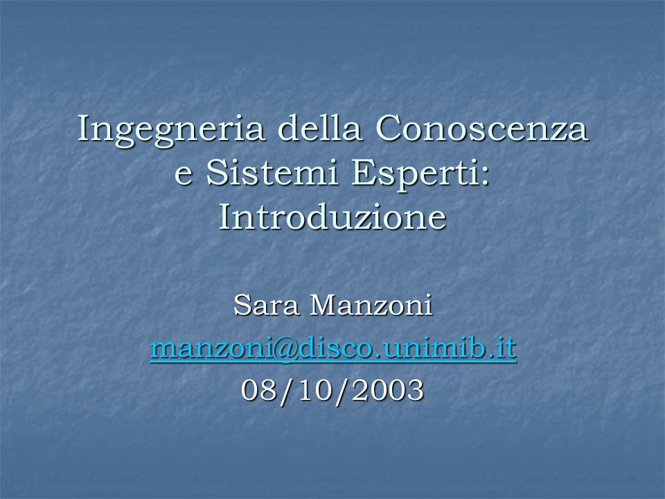 Ingegneria della Conoscenza e Sistemi Esperti: Introduzione Sara Manzoni manzoni@disco.unimib.it 08/10/2003