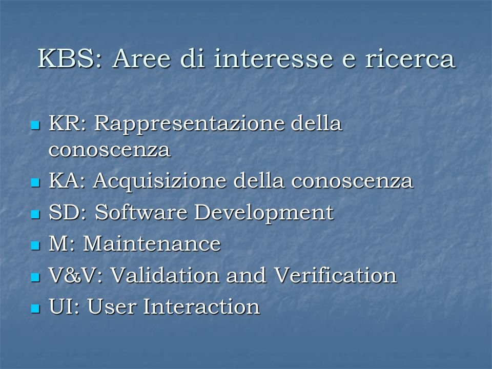 KBS: Aree di interesse e ricerca KR: Rappresentazione della conoscenza KR: Rappresentazione della conoscenza KA: Acquisizione della conoscenza KA: Acquisizione della conoscenza SD: Software Development SD: Software Development M: Maintenance M: Maintenance V&V: Validation and Verification V&V: Validation and Verification UI: User Interaction UI: User Interaction