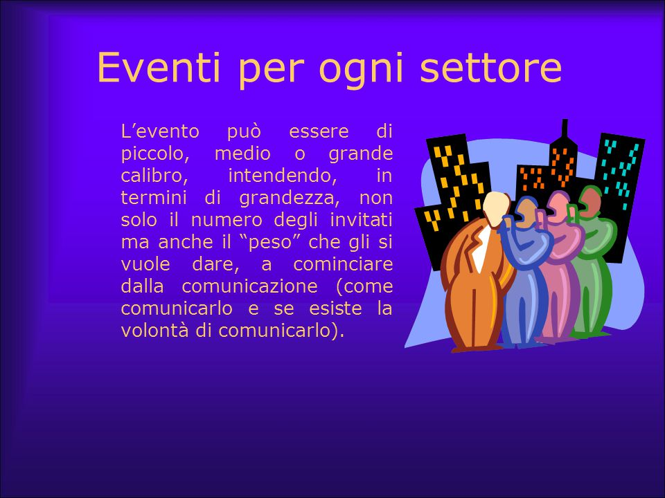 Eventi per ogni settore L'evento può essere di piccolo, medio o grande calibro, intendendo, in termini di grandezza, non solo il numero degli invitati