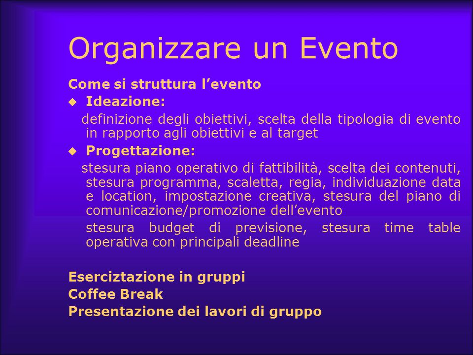 Organizzare un Evento Come si struttura l'evento  Ideazione: definizione degli obiettivi, scelta della tipologia di evento in rapporto agli obiettivi