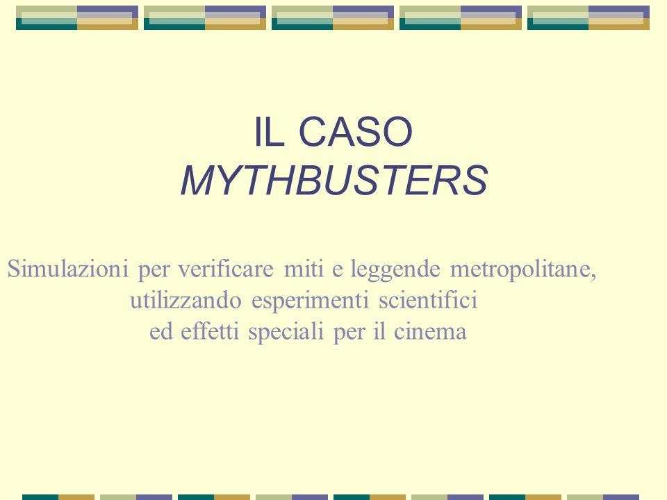 IL CASO MYTHBUSTERS Simulazioni per verificare miti e leggende metropolitane, utilizzando esperimenti scientifici ed effetti speciali per il cinema