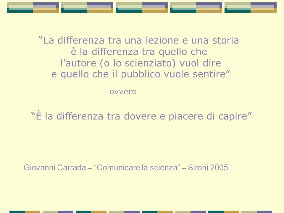 La differenza tra una lezione e una storia è la differenza tra quello che l'autore (o lo scienziato) vuol dire e quello che il pubblico vuole sentire Giovanni Carrada – Comunicare la scienza – Sironi 2005 ovvero È la differenza tra dovere e piacere di capire