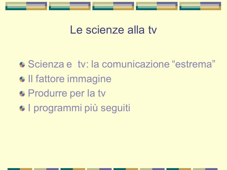 Le scienze alla tv Scienza e tv: la comunicazione estrema Il fattore immagine Produrre per la tv I programmi più seguiti