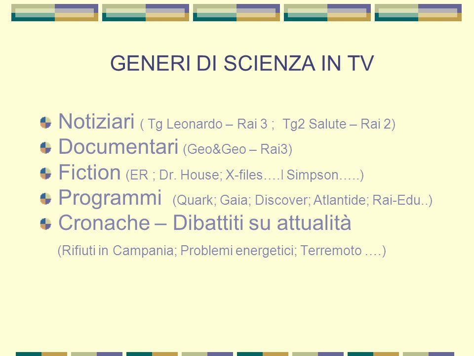 GENERI DI SCIENZA IN TV Notiziari ( Tg Leonardo – Rai 3 ; Tg2 Salute – Rai 2) Documentari (Geo&Geo – Rai3) Fiction (ER ; Dr.