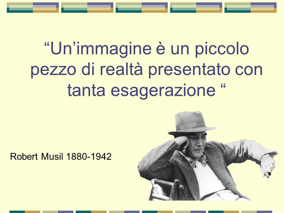 Un'immagine è un piccolo pezzo di realtà presentato con tanta esagerazione Robert Musil 1880-1942