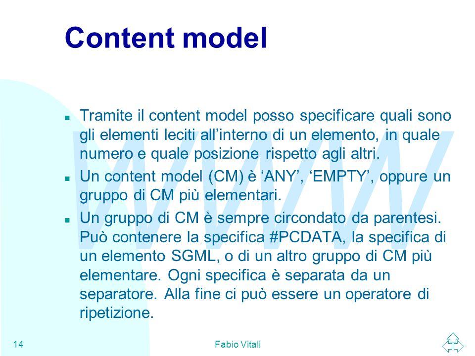 WWW Fabio Vitali14 Content model n Tramite il content model posso specificare quali sono gli elementi leciti all'interno di un elemento, in quale numero e quale posizione rispetto agli altri.