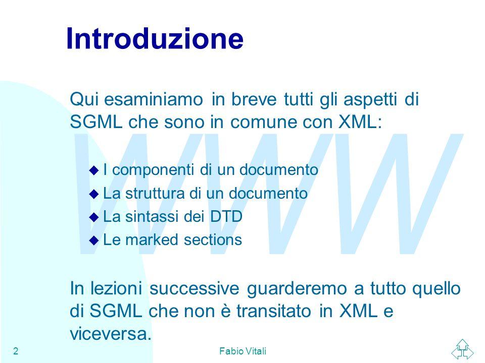 WWW Fabio Vitali2 Introduzione Qui esaminiamo in breve tutti gli aspetti di SGML che sono in comune con XML: u I componenti di un documento u La struttura di un documento u La sintassi dei DTD u Le marked sections In lezioni successive guarderemo a tutto quello di SGML che non è transitato in XML e viceversa.