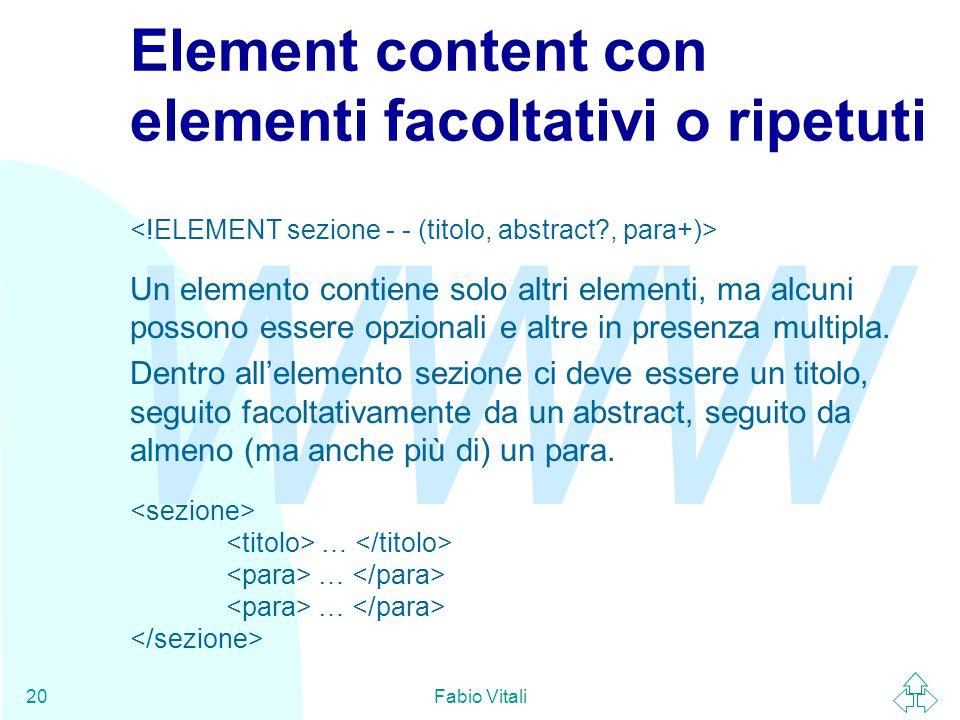 WWW Fabio Vitali20 Element content con elementi facoltativi o ripetuti Un elemento contiene solo altri elementi, ma alcuni possono essere opzionali e altre in presenza multipla.
