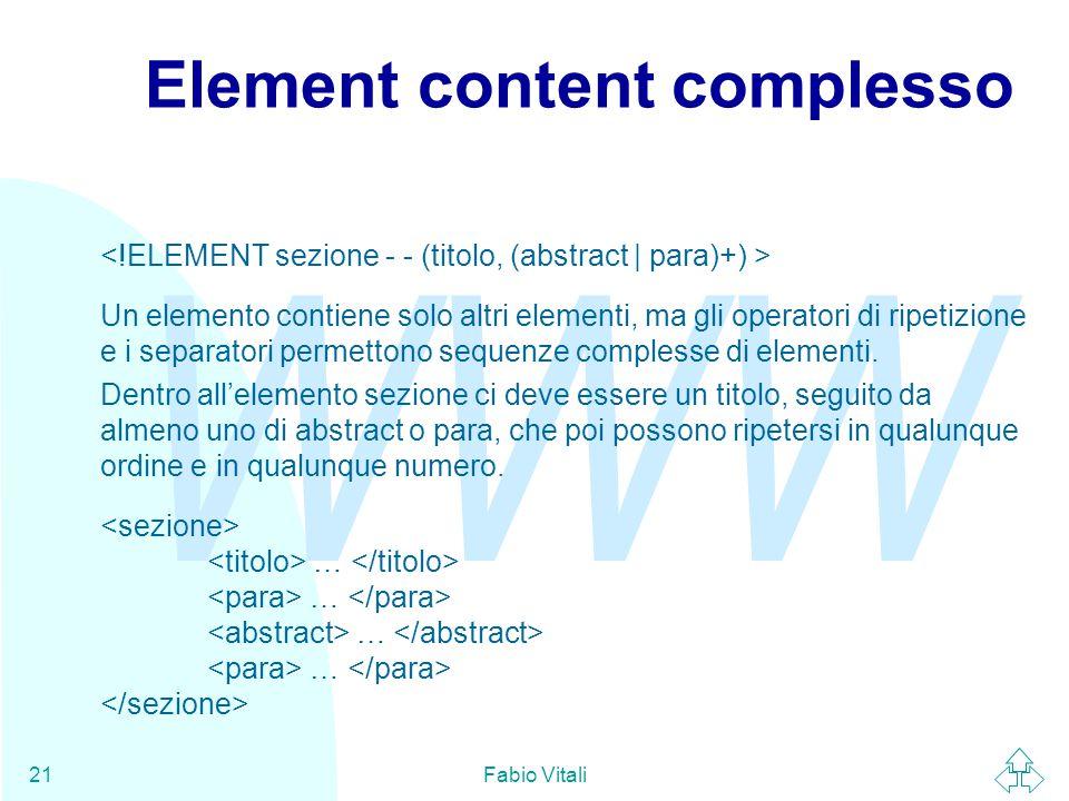 WWW Fabio Vitali21 Element content complesso Un elemento contiene solo altri elementi, ma gli operatori di ripetizione e i separatori permettono sequenze complesse di elementi.