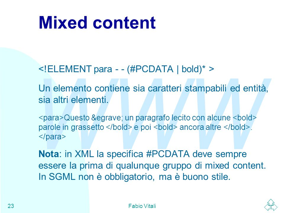 WWW Fabio Vitali23 Mixed content Un elemento contiene sia caratteri stampabili ed entità, sia altri elementi.