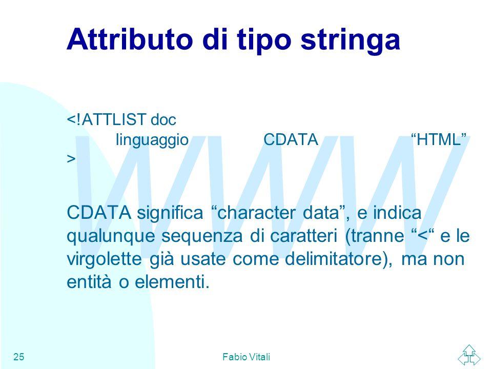 WWW Fabio Vitali25 Attributo di tipo stringa CDATA significa character data , e indica qualunque sequenza di caratteri (tranne < e le virgolette già usate come delimitatore), ma non entità o elementi.