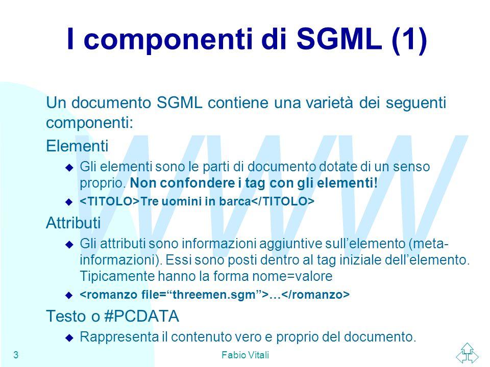 WWW Fabio Vitali3 I componenti di SGML (1) Un documento SGML contiene una varietà dei seguenti componenti: Elementi u Gli elementi sono le parti di documento dotate di un senso proprio.