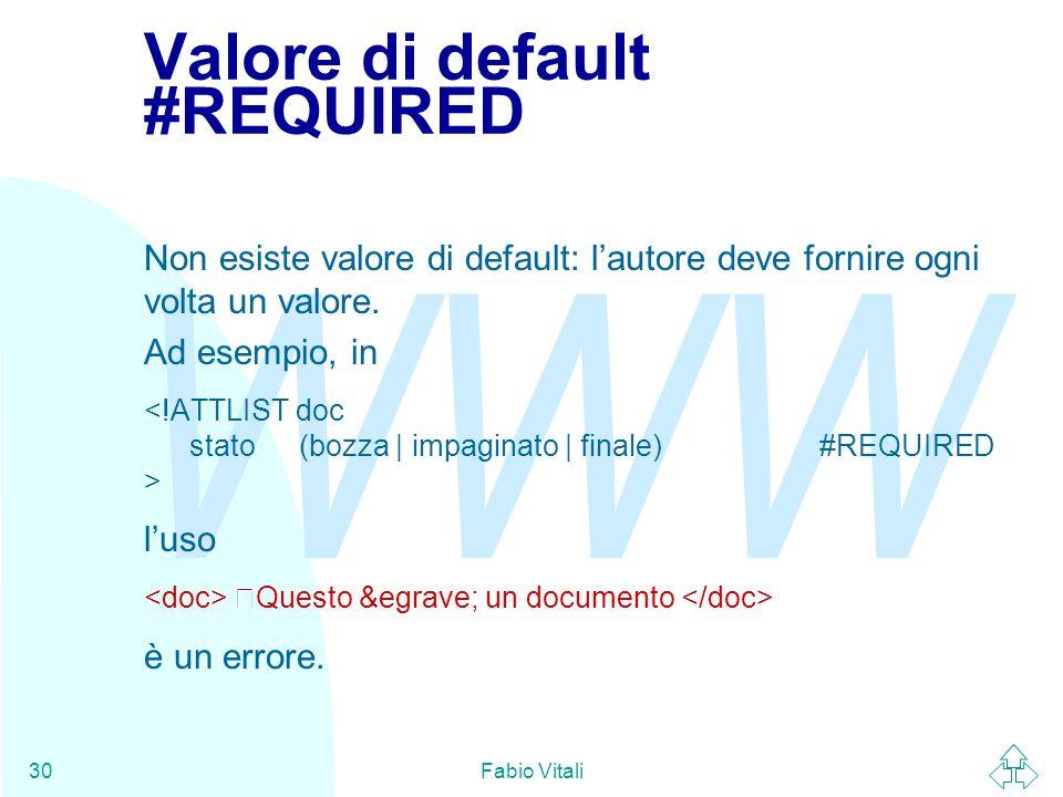 WWW Fabio Vitali30 Valore di default #REQUIRED Non esiste valore di default: l'autore deve fornire ogni volta un valore.