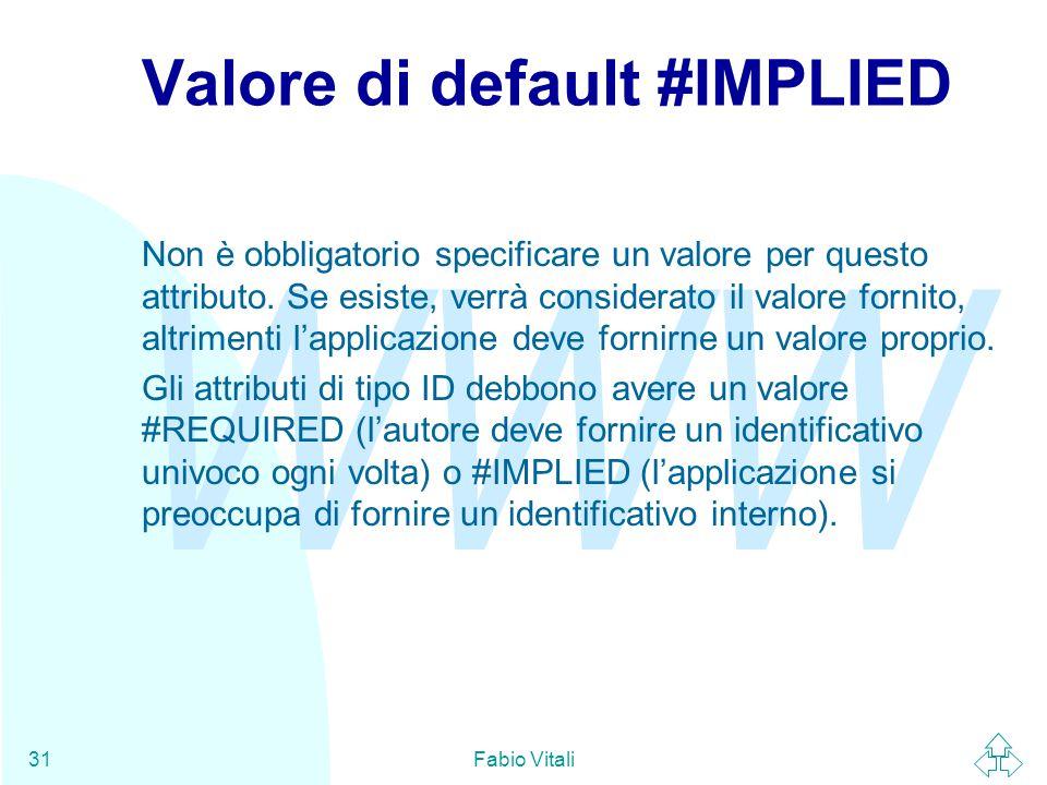 WWW Fabio Vitali31 Valore di default #IMPLIED Non è obbligatorio specificare un valore per questo attributo.