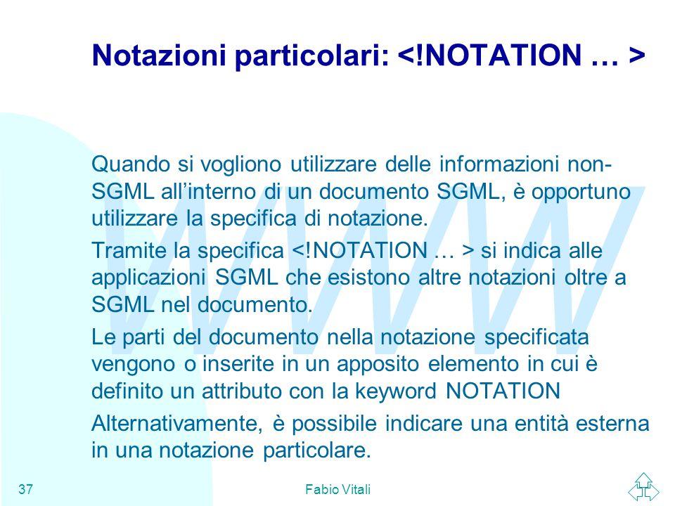 WWW Fabio Vitali37 Notazioni particolari: Quando si vogliono utilizzare delle informazioni non- SGML all'interno di un documento SGML, è opportuno utilizzare la specifica di notazione.