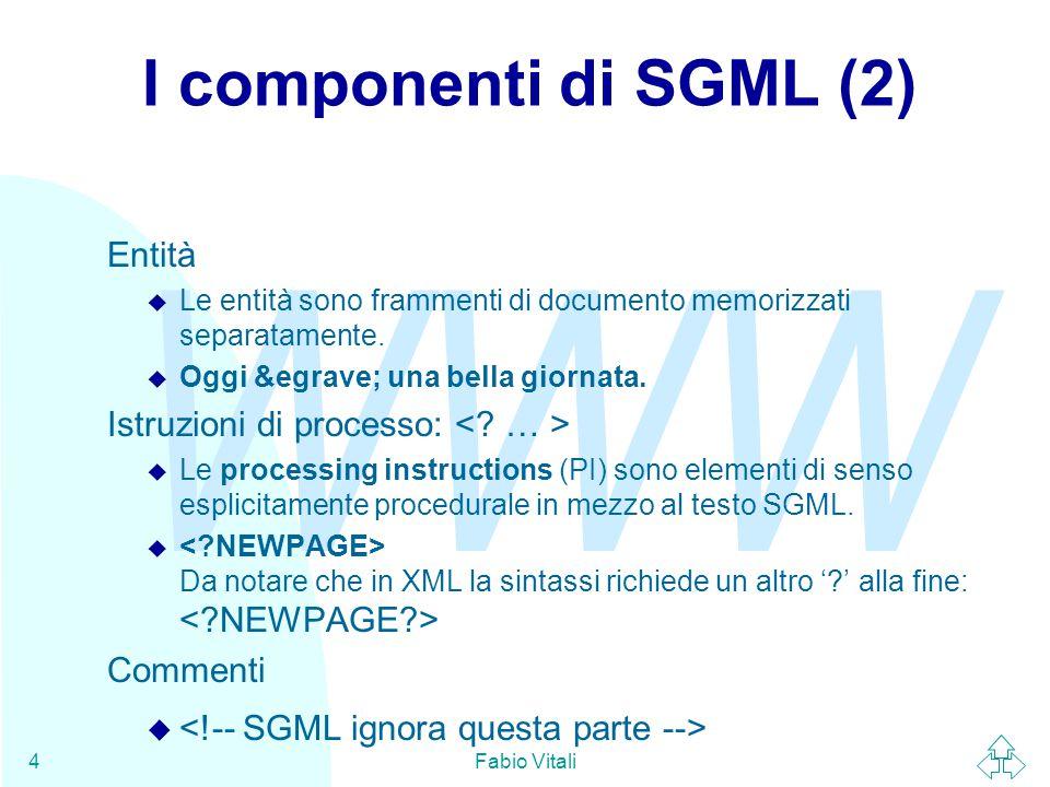 WWW Fabio Vitali4 I componenti di SGML (2) Entità u Le entità sono frammenti di documento memorizzati separatamente.