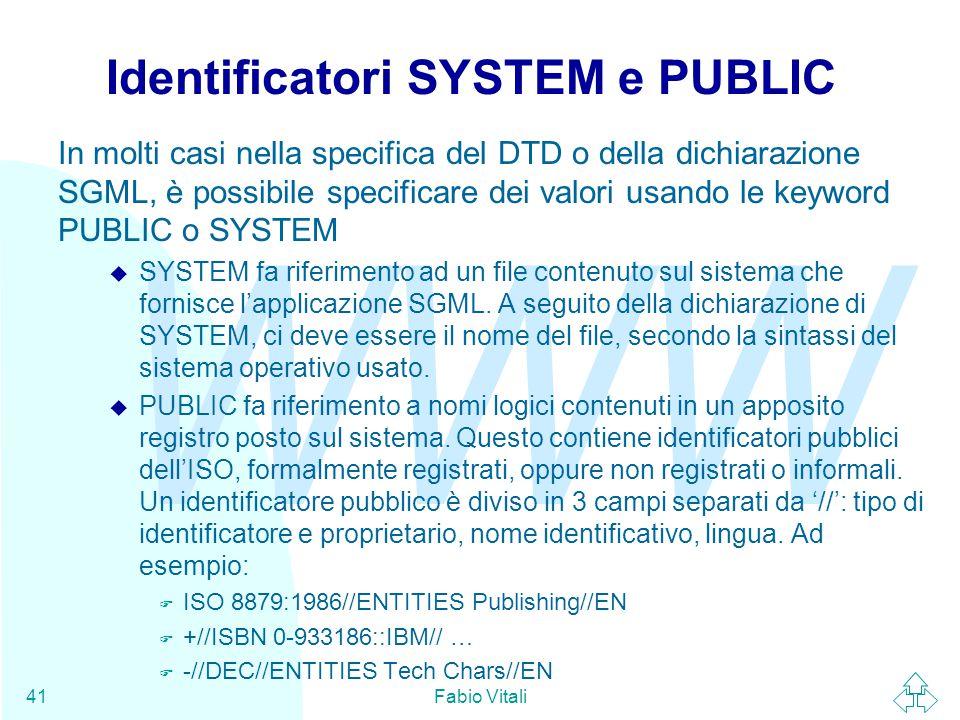 WWW Fabio Vitali41 Identificatori SYSTEM e PUBLIC In molti casi nella specifica del DTD o della dichiarazione SGML, è possibile specificare dei valori usando le keyword PUBLIC o SYSTEM  SYSTEM fa riferimento ad un file contenuto sul sistema che fornisce l'applicazione SGML.