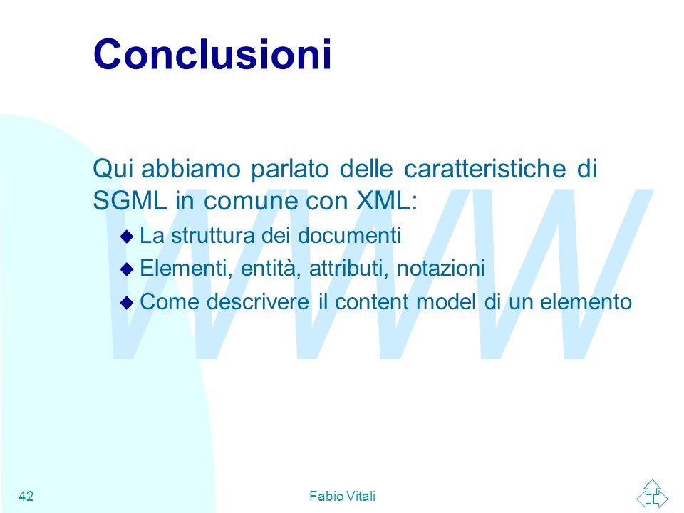 WWW Fabio Vitali42 Conclusioni Qui abbiamo parlato delle caratteristiche di SGML in comune con XML: u La struttura dei documenti u Elementi, entità, attributi, notazioni u Come descrivere il content model di un elemento