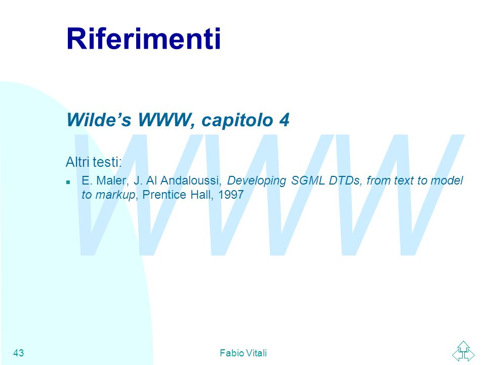 WWW Fabio Vitali43 Riferimenti Wilde's WWW, capitolo 4 Altri testi: n E. Maler, J. Al Andaloussi, Developing SGML DTDs, from text to model to markup,
