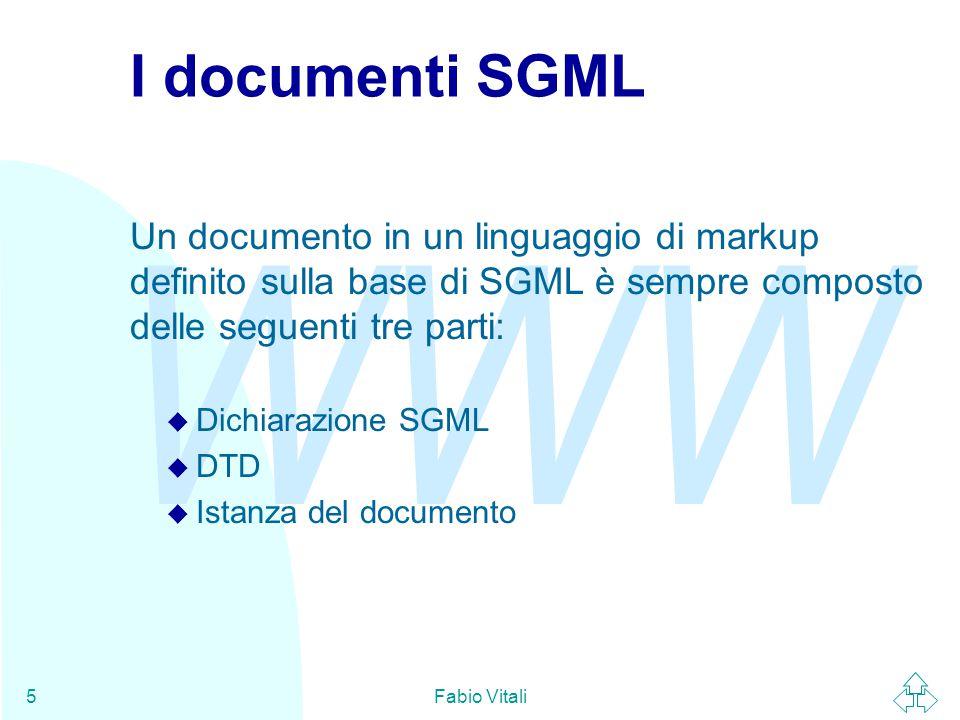 WWW Fabio Vitali5 I documenti SGML Un documento in un linguaggio di markup definito sulla base di SGML è sempre composto delle seguenti tre parti: u Dichiarazione SGML u DTD u Istanza del documento
